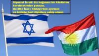 Siyonist İsrail: Biz bağımsız bir Kürdistan kurulmasından yanayız. Bu ülke İran'ı Türkiye'den ayırmalı ve bizimle dost ilişkilere sahip olmalı